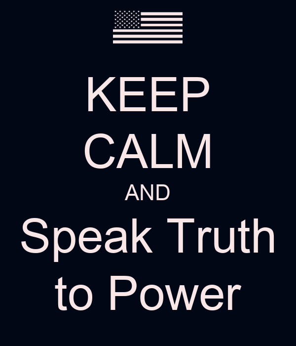KEEP CALM AND Speak Truth to Power