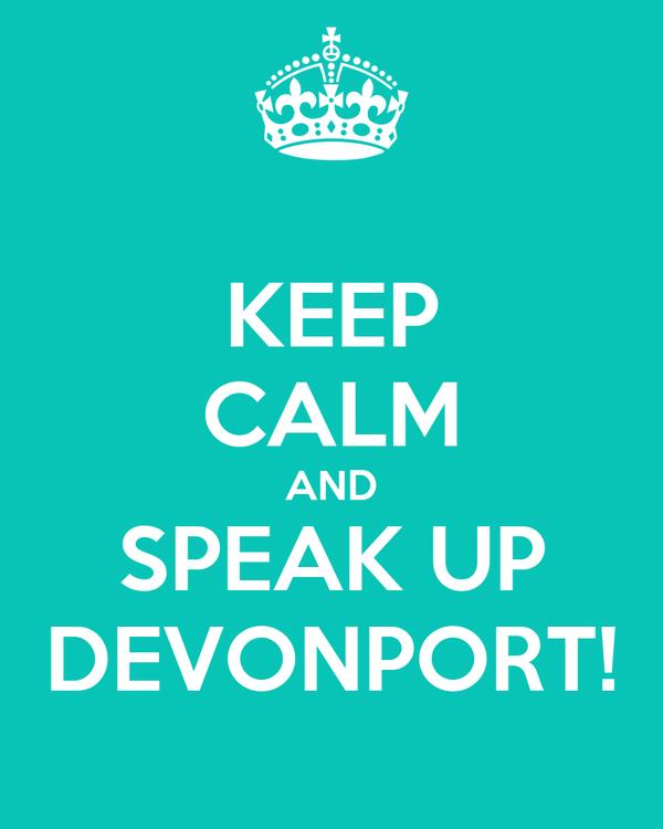 KEEP CALM AND SPEAK UP DEVONPORT!