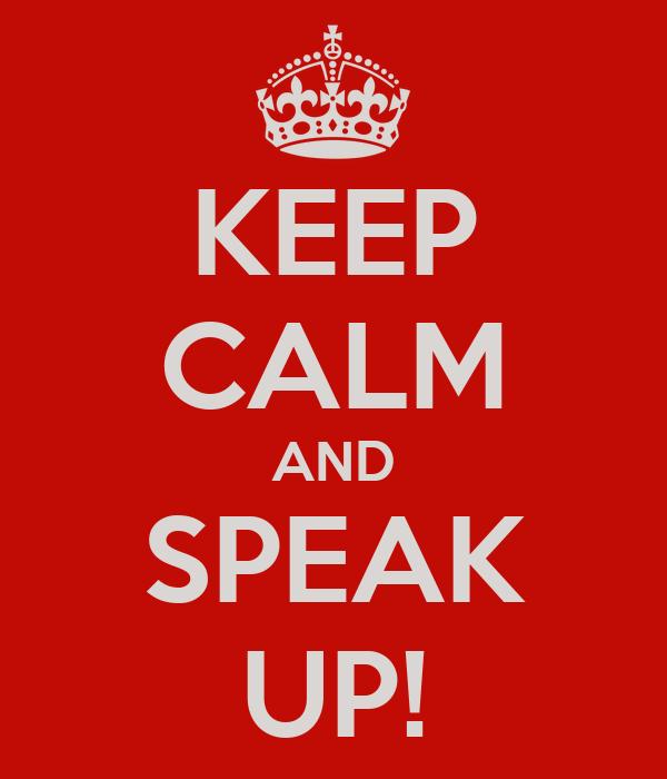 KEEP CALM AND SPEAK UP!