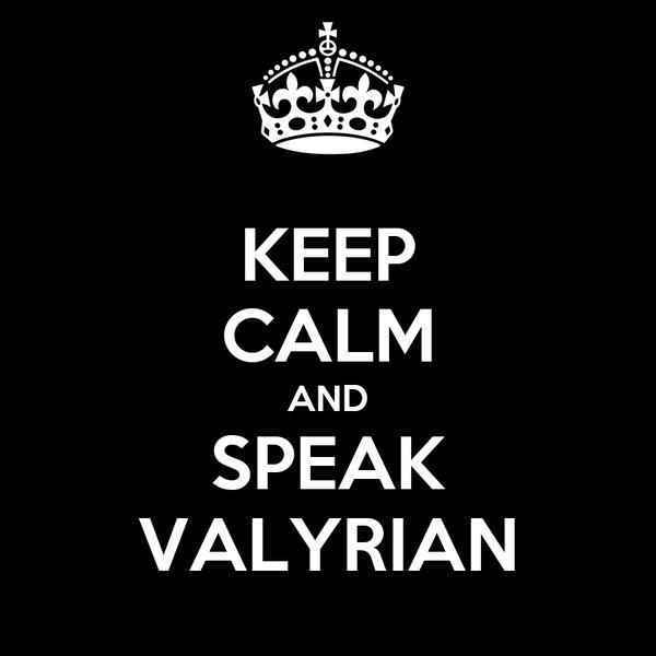 KEEP CALM AND SPEAK VALYRIAN