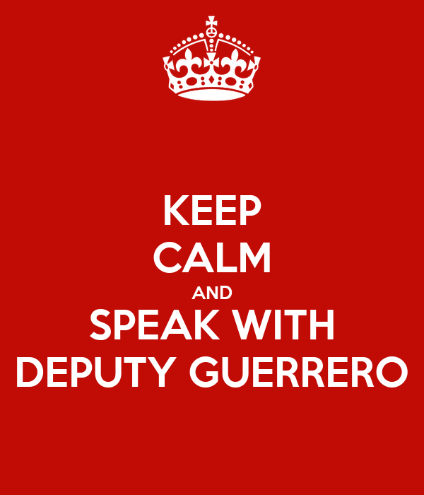 KEEP CALM AND SPEAK WITH DEPUTY GUERRERO