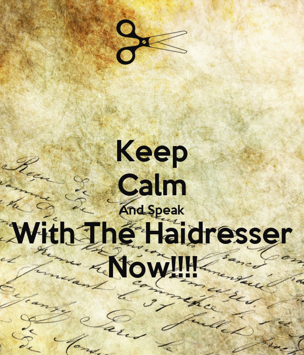 Keep Calm And Speak With The Haidresser Now!!!!