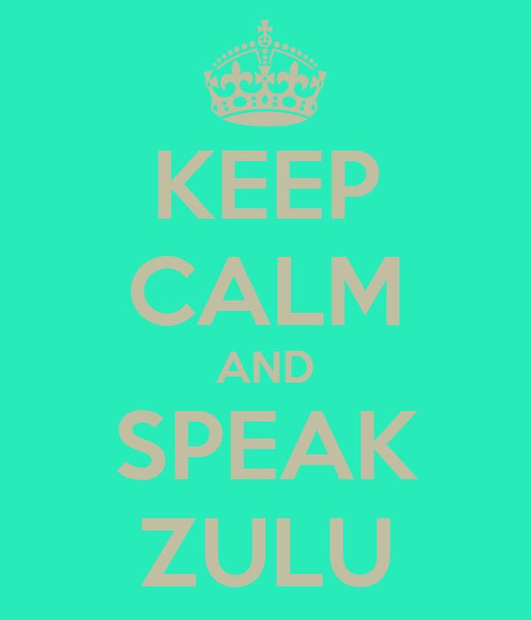 KEEP CALM AND SPEAK ZULU