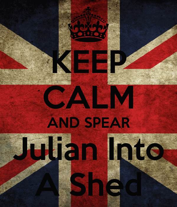 KEEP CALM AND SPEAR Julian Into A Shed