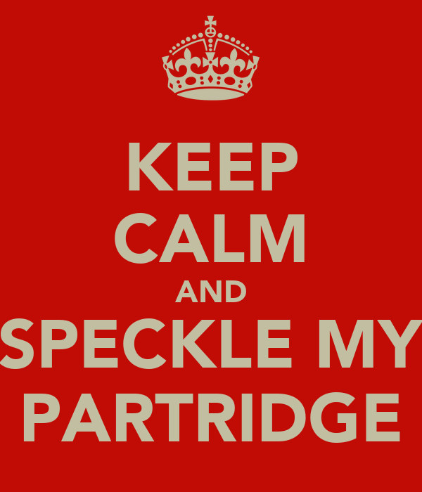 KEEP CALM AND SPECKLE MY PARTRIDGE
