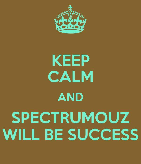 KEEP CALM AND SPECTRUMOUZ WILL BE SUCCESS