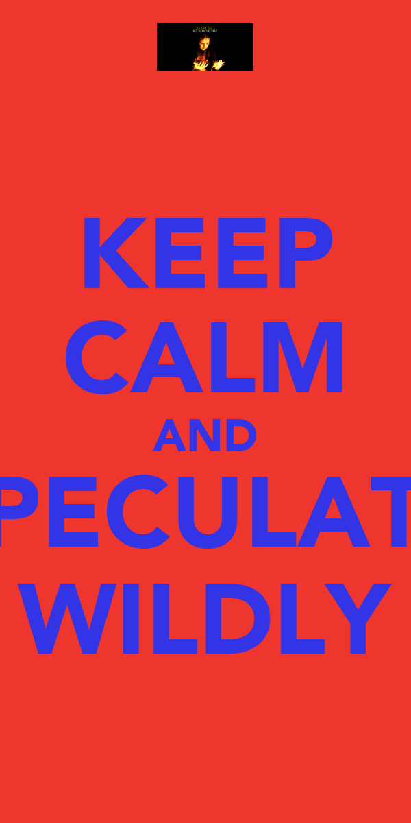 KEEP CALM AND SPECULATE WILDLY