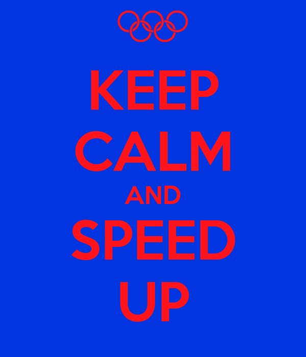 KEEP CALM AND SPEED UP