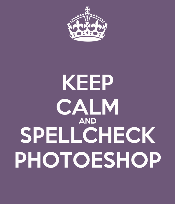 KEEP CALM AND SPELLCHECK PHOTOESHOP