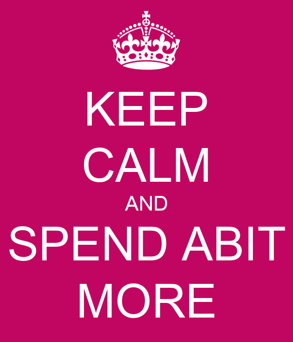 KEEP CALM AND SPEND ABIT MORE