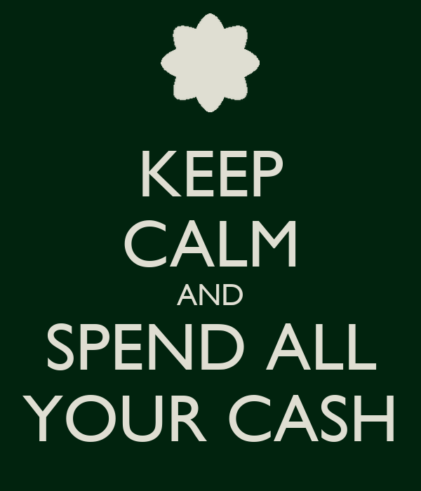 KEEP CALM AND SPEND ALL YOUR CASH