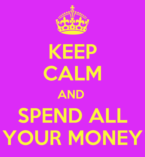 KEEP CALM AND  SPEND ALL YOUR MONEY