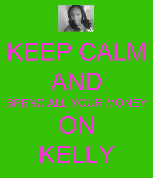 KEEP CALM AND SPEND ALL YOUR MONEY ON KELLY