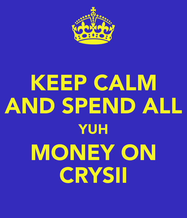 KEEP CALM AND SPEND ALL YUH MONEY ON CRYSII