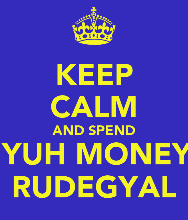 KEEP CALM AND SPEND ALL YUH MONEY ON RUDEGYAL