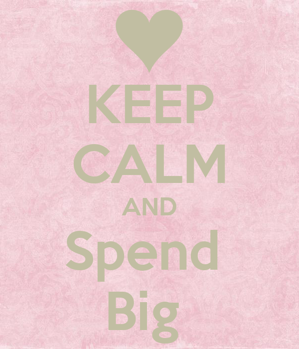 KEEP CALM AND Spend  Big