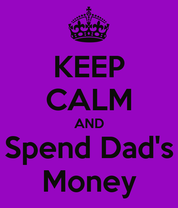 KEEP CALM AND Spend Dad's Money
