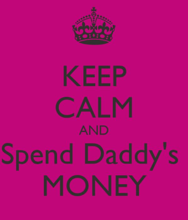 KEEP CALM AND Spend Daddy's  MONEY