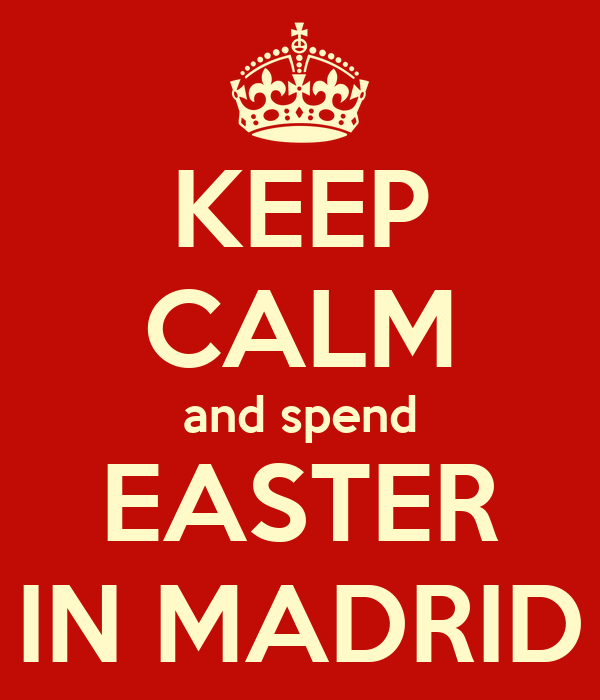 KEEP CALM and spend EASTER IN MADRID