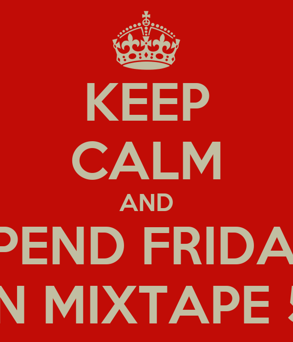 KEEP CALM AND SPEND FRIDAY IN MIXTAPE 5