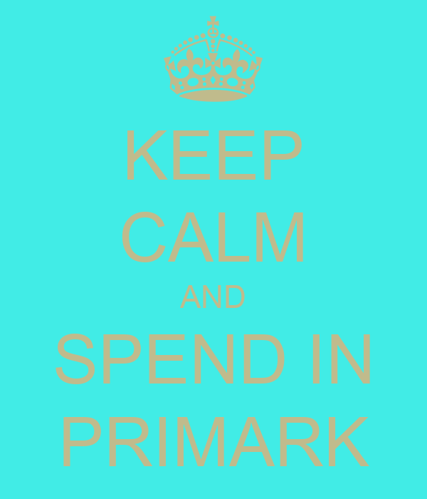 KEEP CALM AND SPEND IN PRIMARK