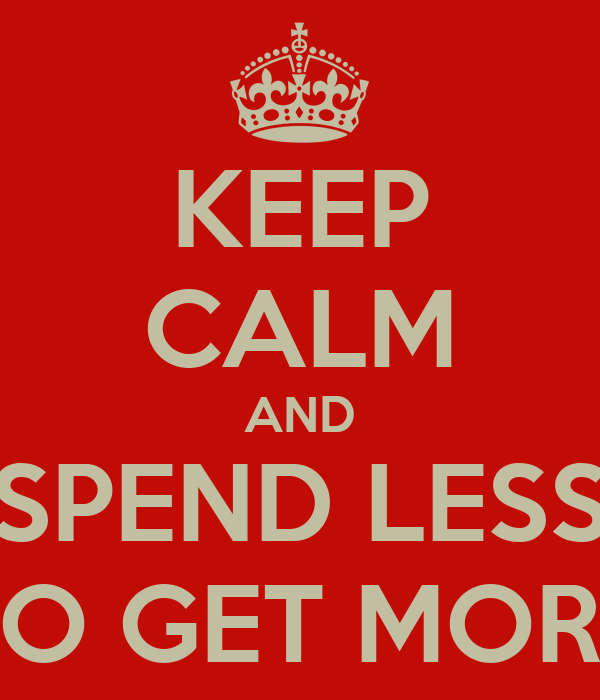 KEEP CALM AND SPEND LESS TO GET MORE