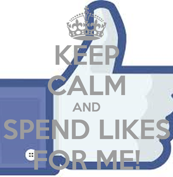 KEEP CALM AND SPEND LIKES FOR ME!