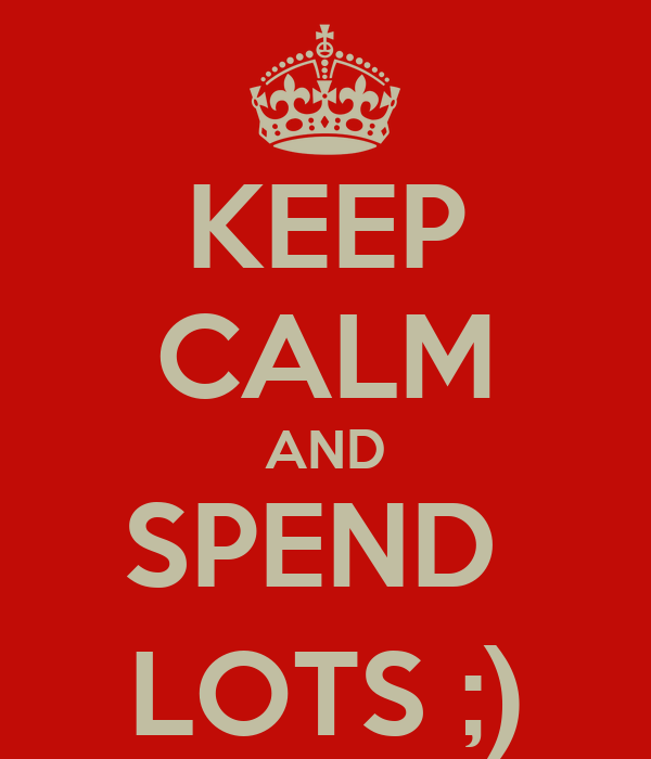 KEEP CALM AND SPEND  LOTS ;)