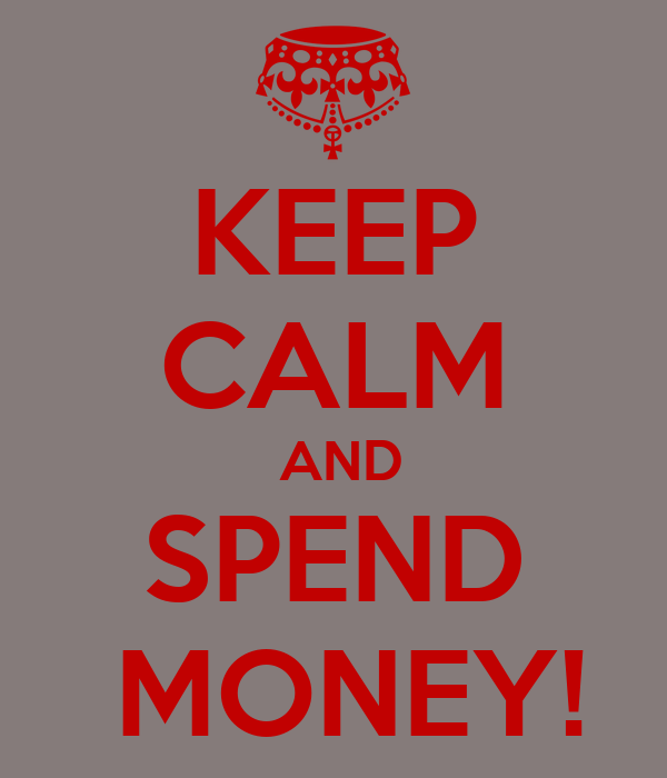 KEEP CALM  AND  SPEND   MONEY!