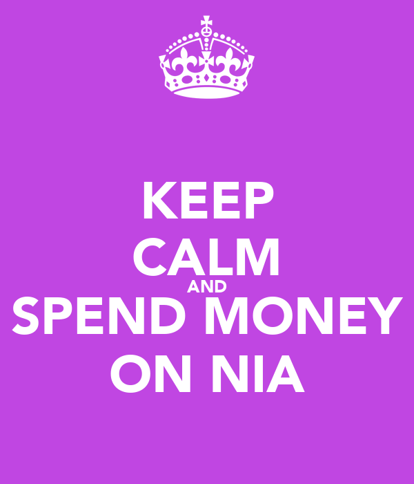 KEEP CALM AND SPEND MONEY ON NIA