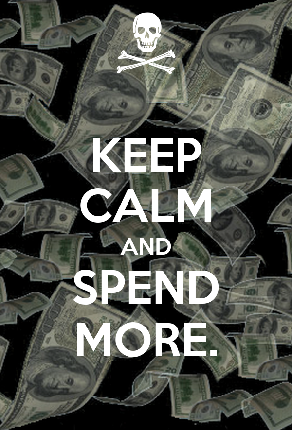 KEEP CALM AND SPEND MORE.