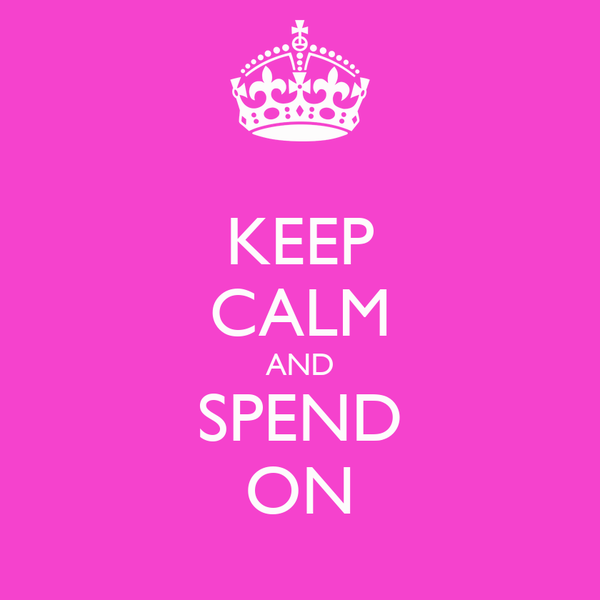 KEEP CALM AND SPEND ON
