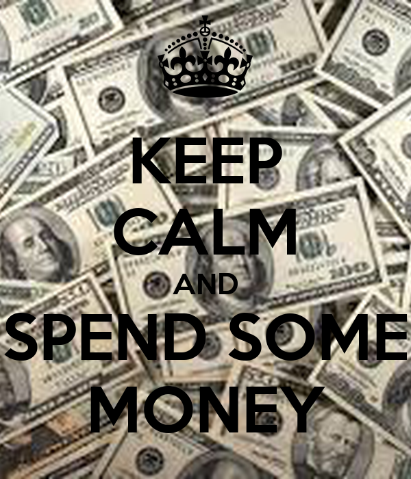 KEEP CALM AND SPEND SOME MONEY