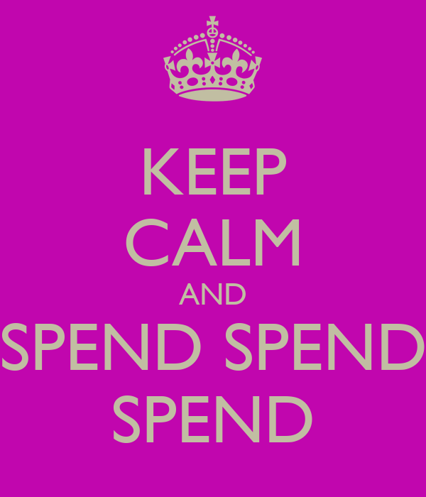 KEEP CALM AND SPEND SPEND SPEND
