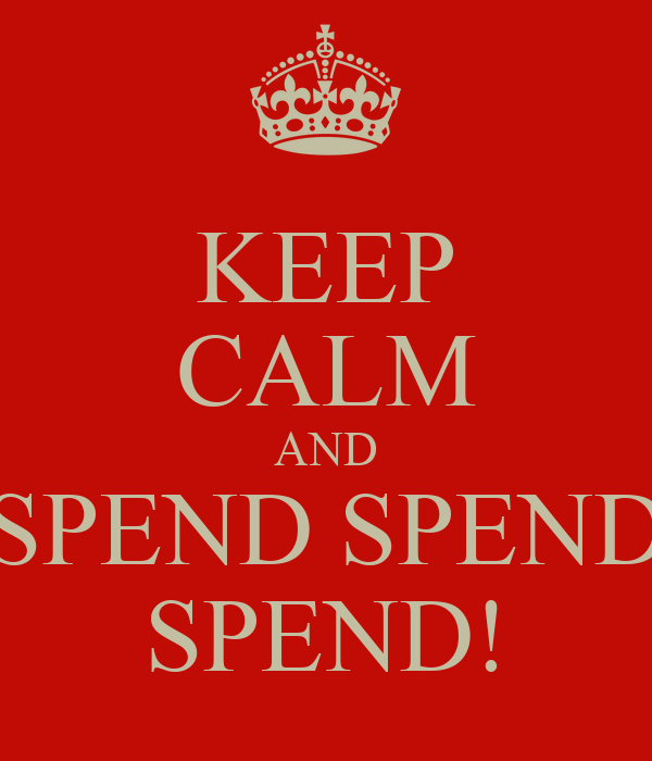 KEEP CALM AND SPEND SPEND SPEND!