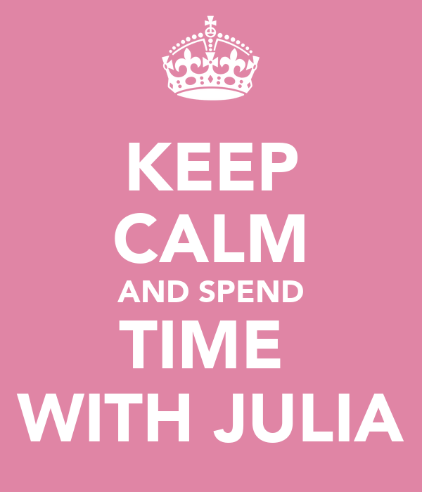 KEEP CALM AND SPEND TIME  WITH JULIA