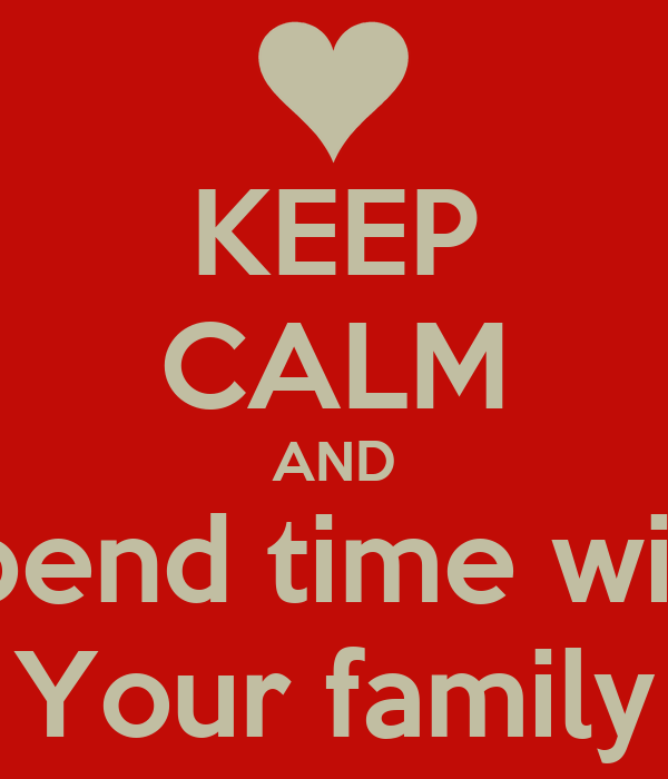 KEEP CALM AND Spend time with Your family