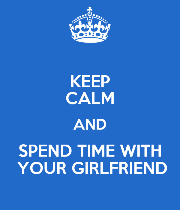 KEEP CALM AND SPEND TIME WITH  YOUR GIRLFRIEND