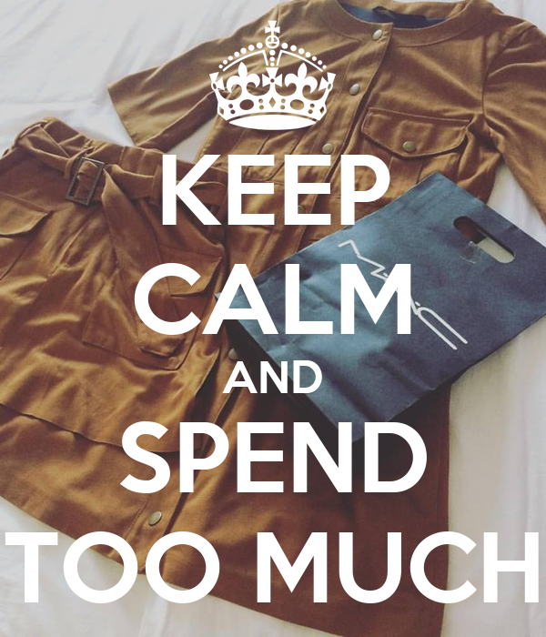 KEEP CALM AND SPEND TOO MUCH