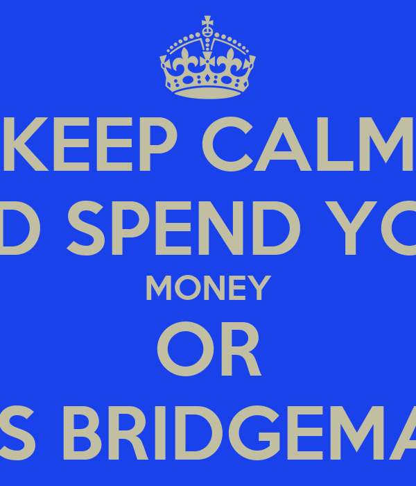 KEEP CALM AND SPEND YOUR MONEY OR THOMAS BRIDGEMAN WILL