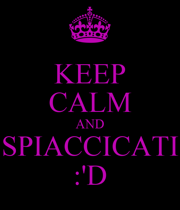 KEEP CALM AND SPIACCICATI :'D