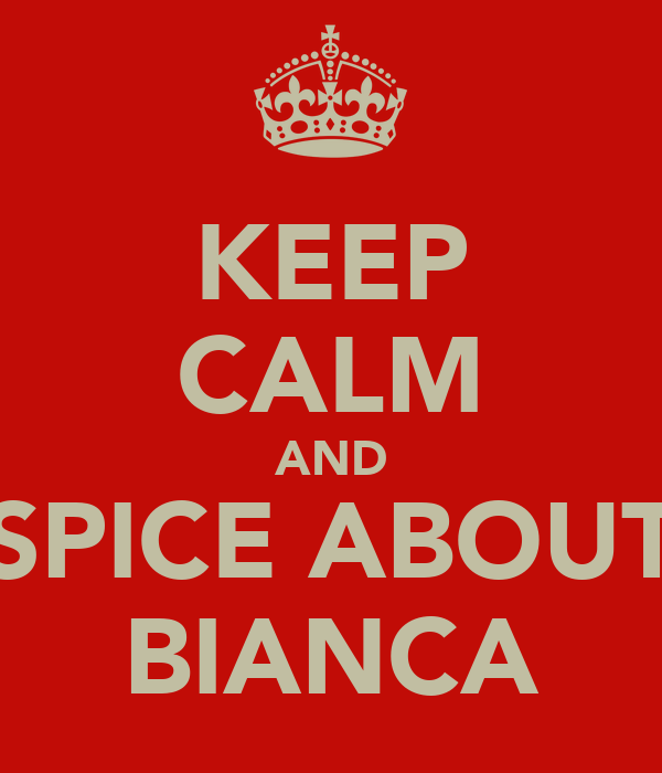 KEEP CALM AND SPICE ABOUT BIANCA