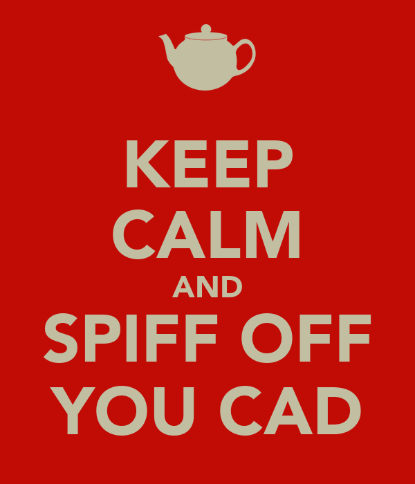 KEEP CALM AND SPIFF OFF YOU CAD
