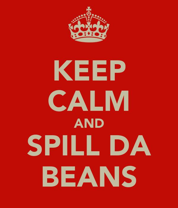 KEEP CALM AND SPILL DA BEANS