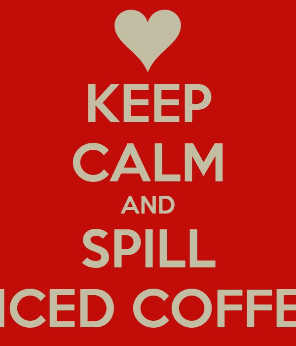 KEEP CALM AND SPILL ICED COFFE