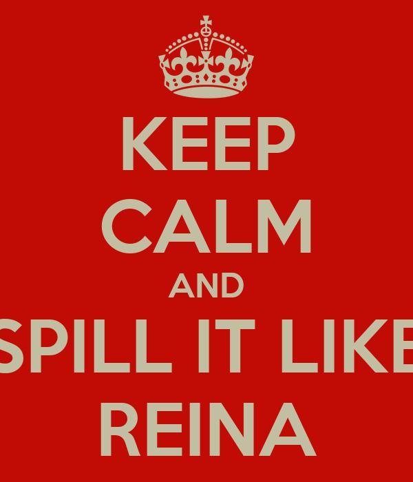 KEEP CALM AND SPILL IT LIKE REINA