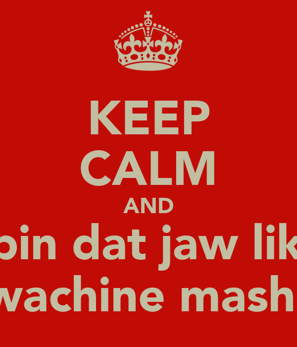 KEEP CALM AND spin dat jaw like A wachine mashein