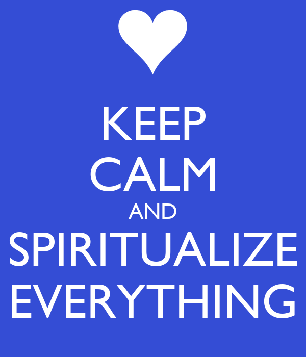 KEEP CALM AND SPIRITUALIZE EVERYTHING