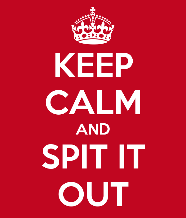 KEEP CALM AND SPIT IT OUT