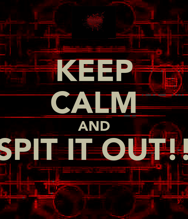 KEEP CALM AND SPIT IT OUT!!